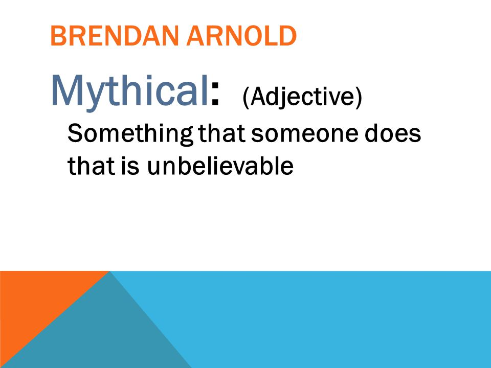 Mythical: (Adjective) Something that someone does that is unbelievable