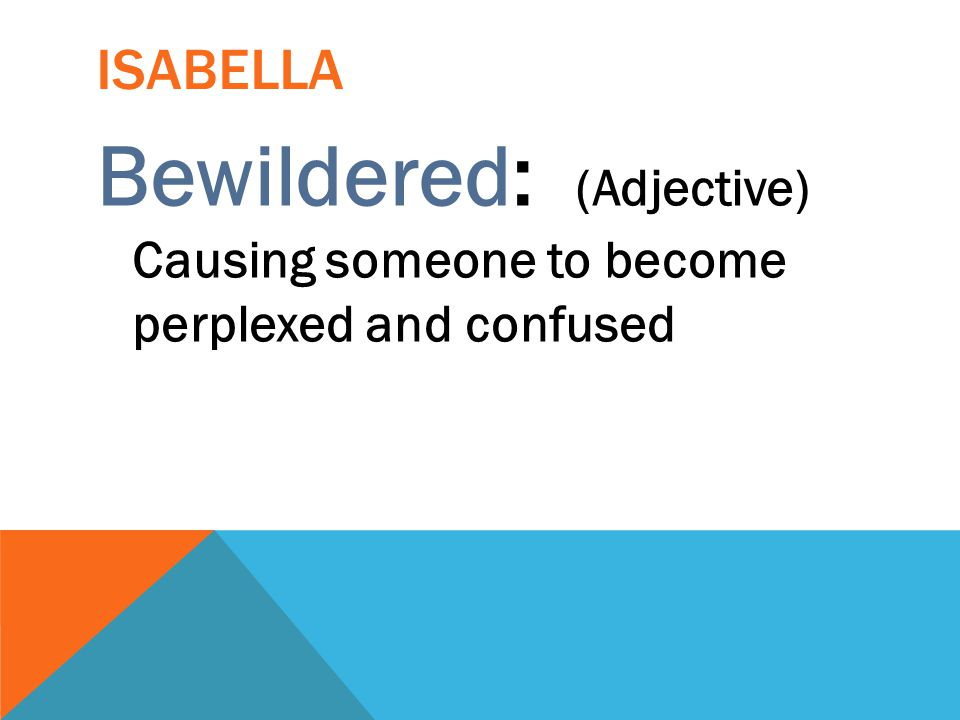 Isabella Bewildered: (Adjective) Causing someone to become perplexed and confused