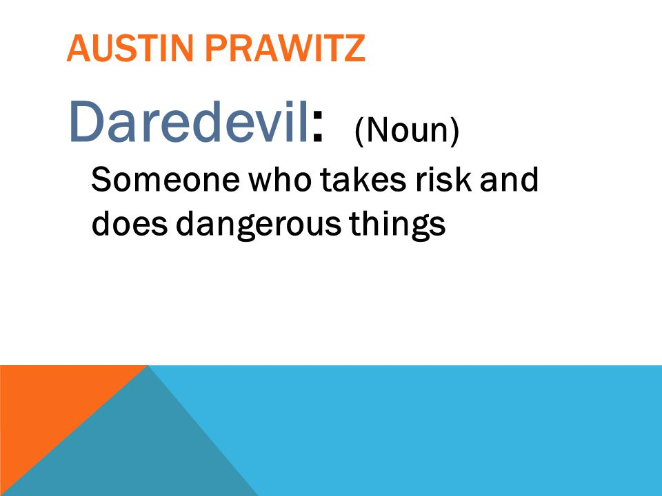Daredevil: (Noun) Someone who takes risk and does dangerous things