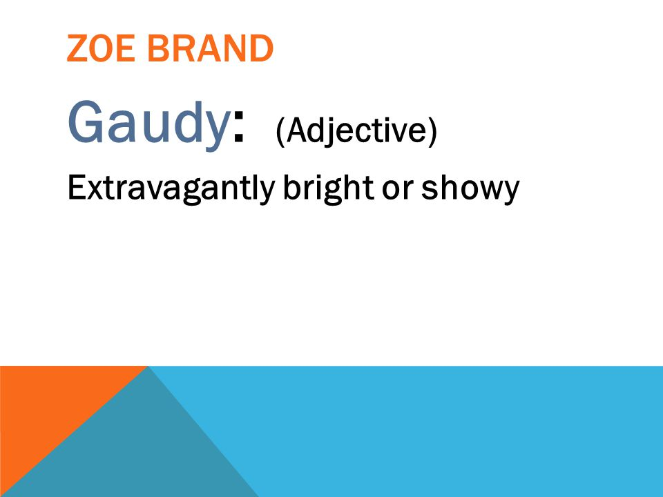 Zoe brand Gaudy: (Adjective) Extravagantly bright or showy