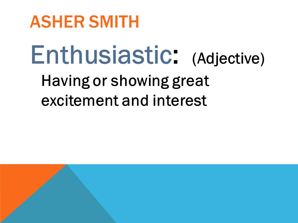 Asher smith Enthusiastic: (Adjective) Having or showing great excitement and interest