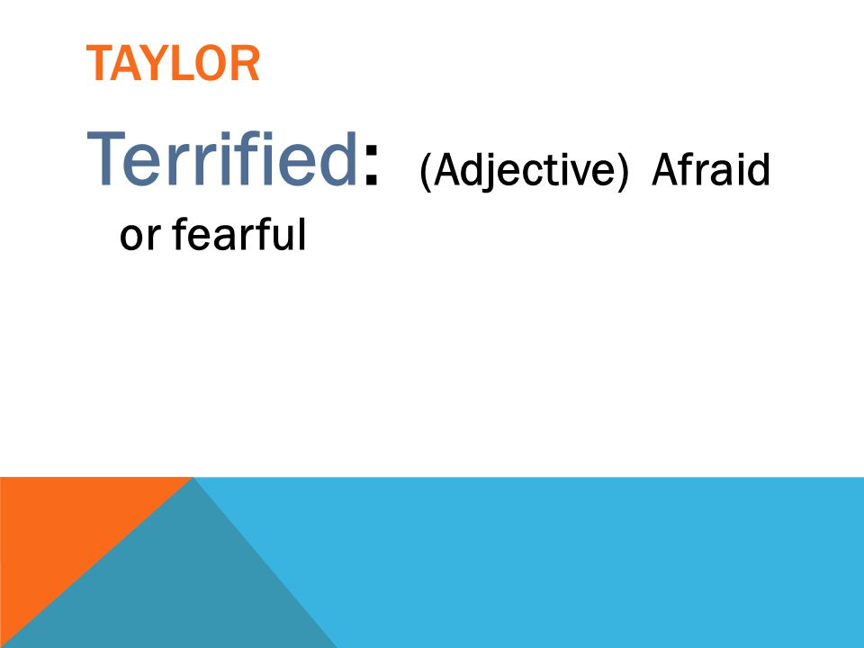 Terrified: (Adjective) Afraid or fearful