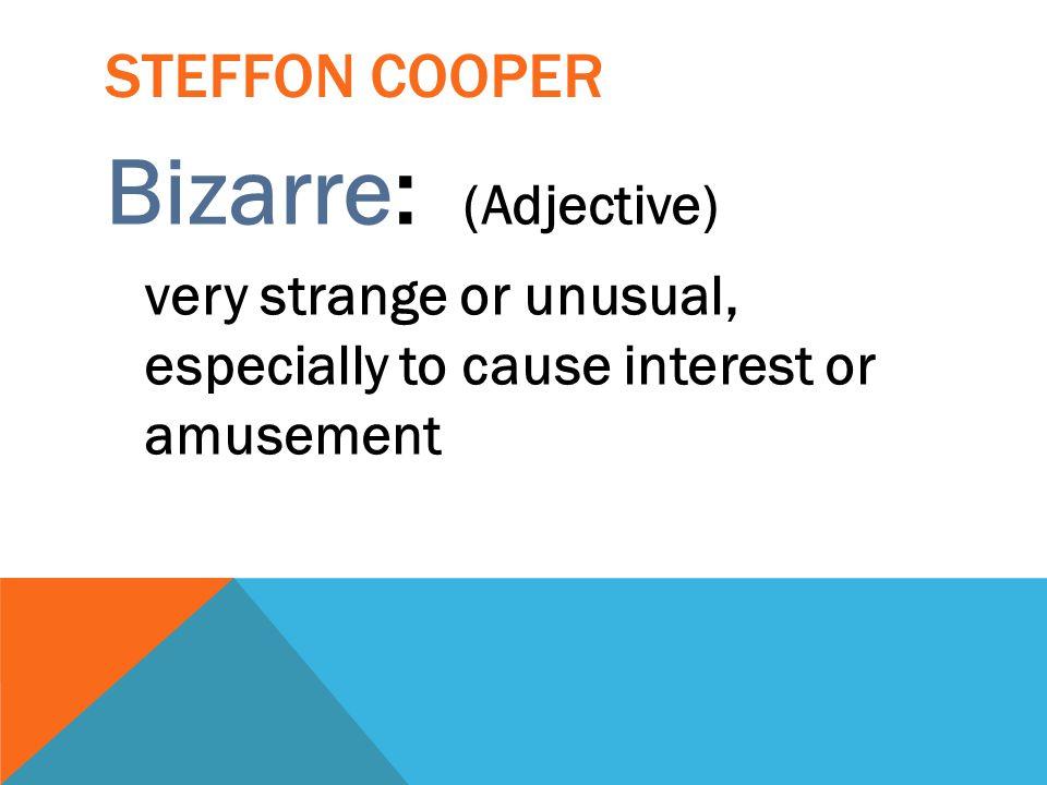 Bizarre: (Adjective) Steffon cooper