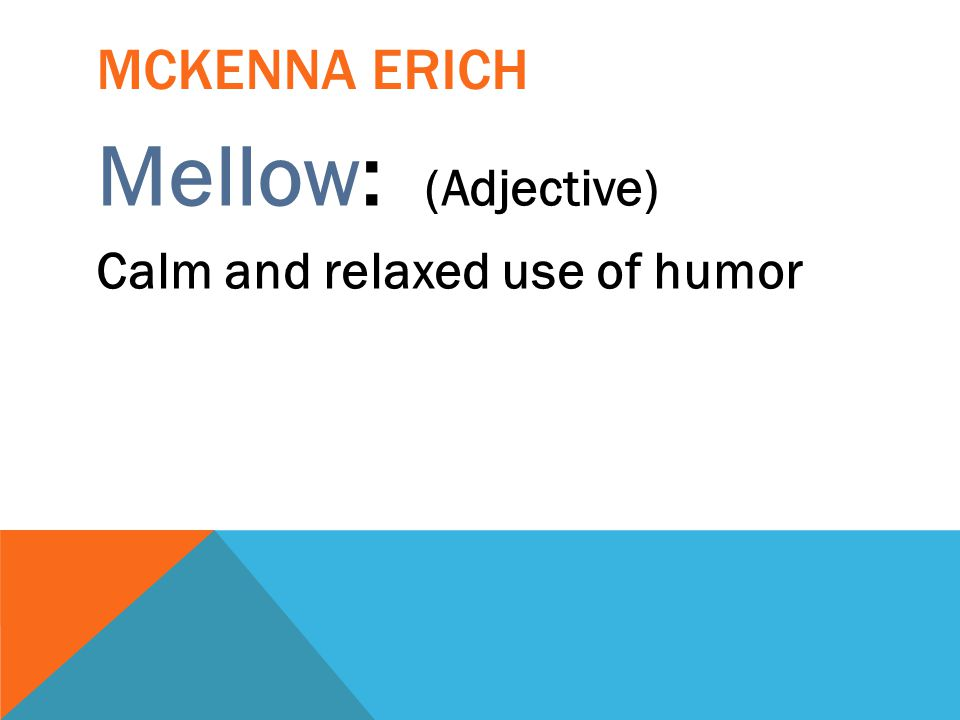Mckenna erich Mellow: (Adjective) Calm and relaxed use of humor