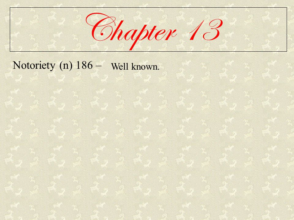 Chapter 13 Notoriety (n) 186 – Well known.