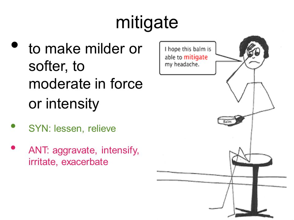 mitigate to make milder or softer, to moderate in force or intensity