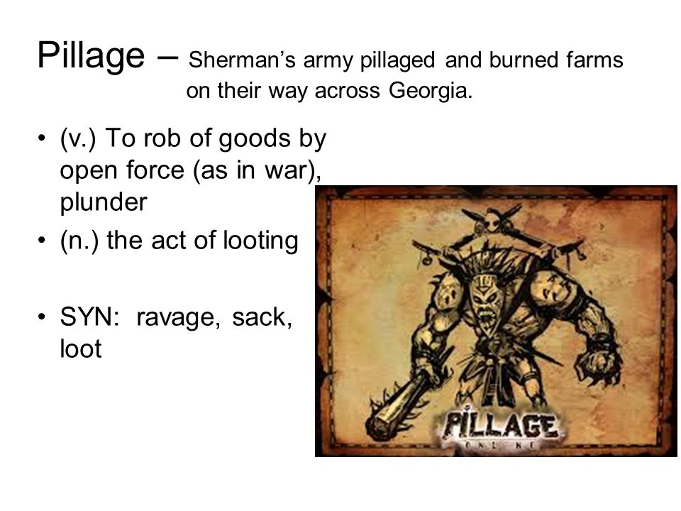 Pillage – Sherman's army pillaged and burned farms on their way across Georgia.