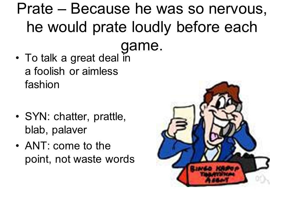 Prate – Because he was so nervous, he would prate loudly before each game.