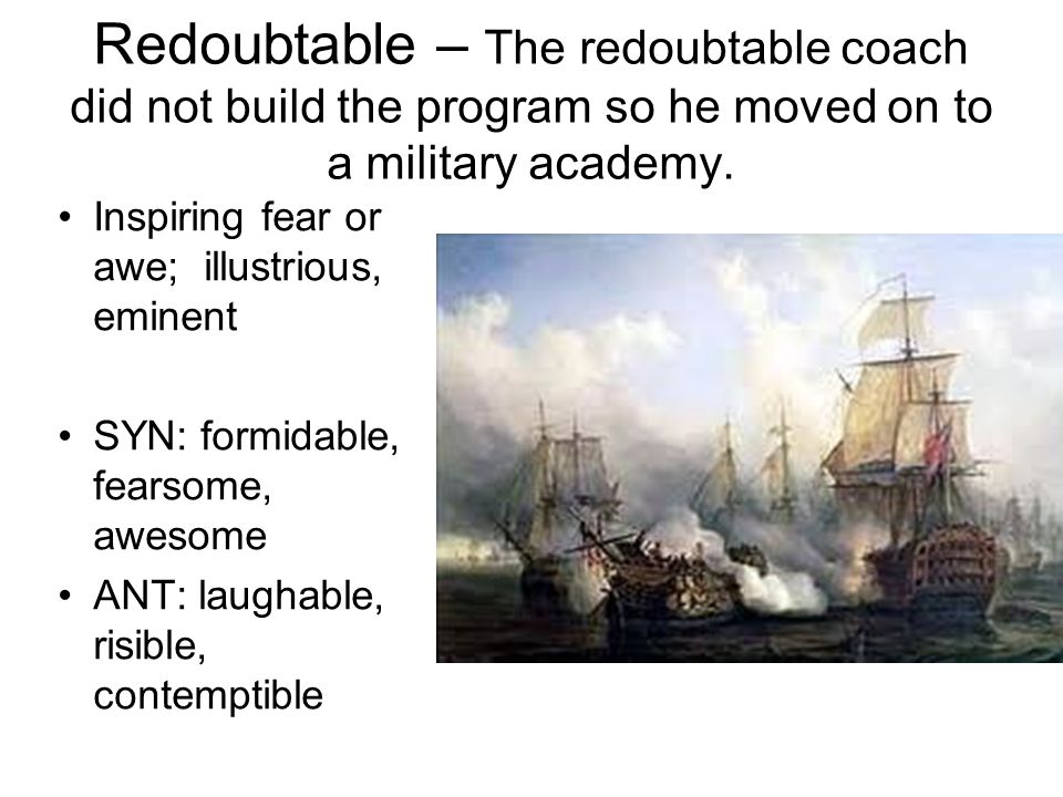 Redoubtable – The redoubtable coach did not build the program so he moved on to a military academy.