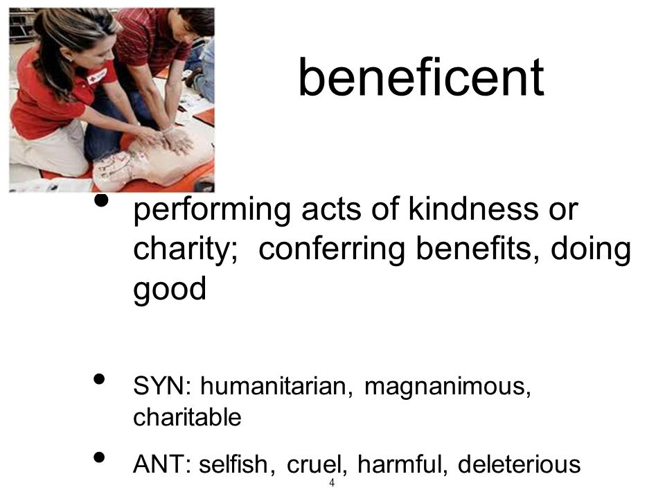 beneficent performing acts of kindness or charity; conferring benefits, doing good. SYN: humanitarian, magnanimous, charitable.