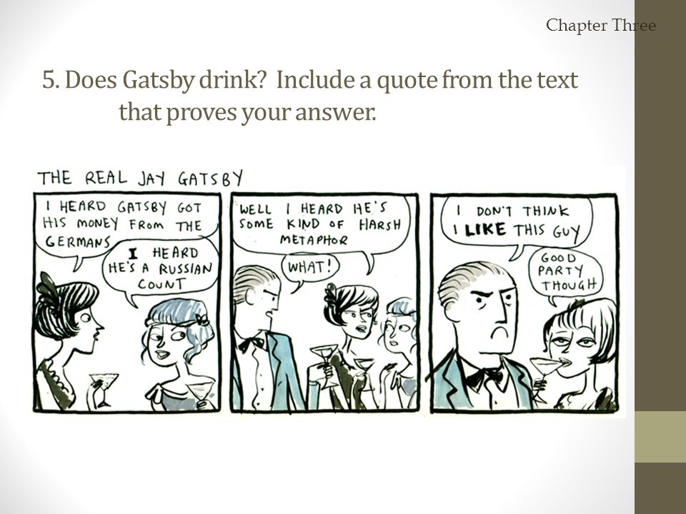 Chapter Three 5. Does Gatsby drink Include a quote from the text that proves your answer. He does not.