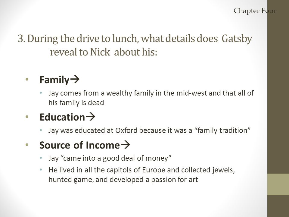 Chapter Four 3. During the drive to lunch, what details does Gatsby reveal to Nick about his: Family