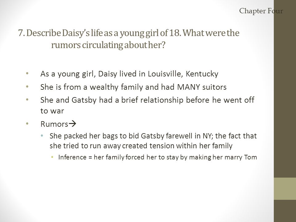 Chapter Four 7. Describe Daisy's life as a young girl of 18. What were the rumors circulating about her