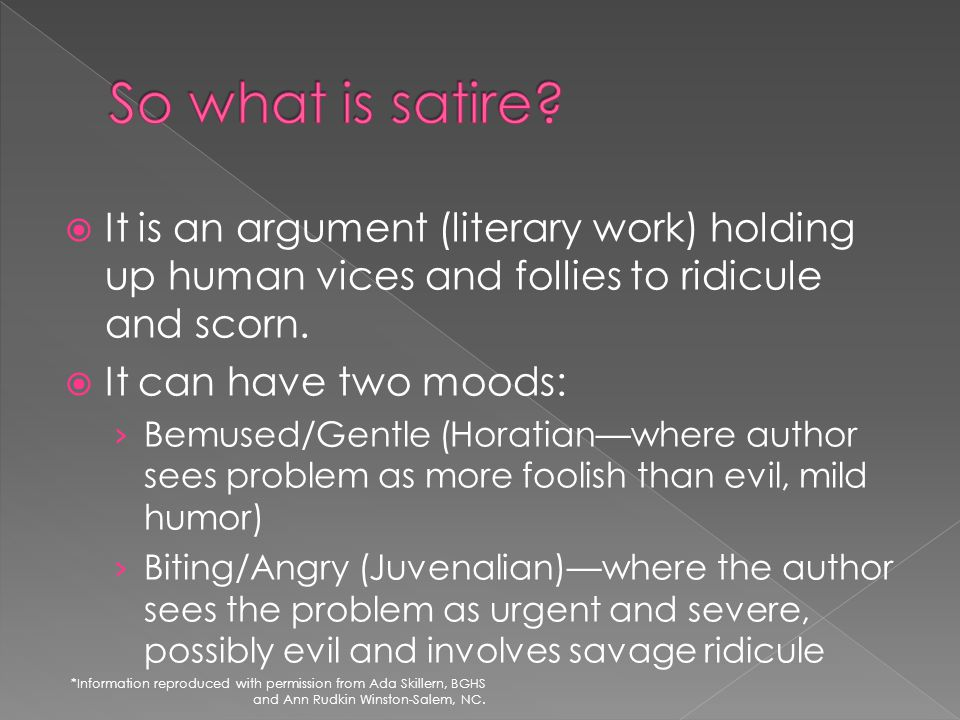 So what is satire It is an argument (literary work) holding up human vices and follies to ridicule and scorn.