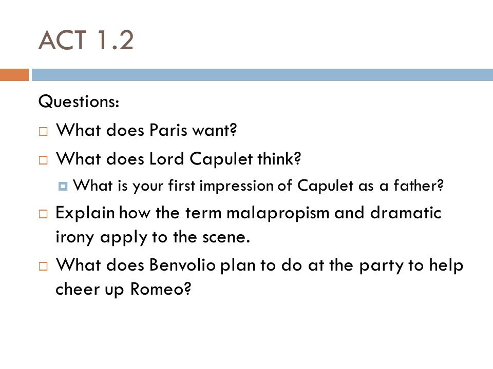 ACT 1.2 Questions: What does Paris want What does Lord Capulet think