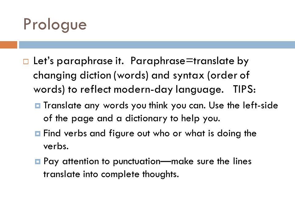 Prologue Let's paraphrase it. Paraphrase=translate by changing diction (words) and syntax (order of words) to reflect modern-day language. TIPS: