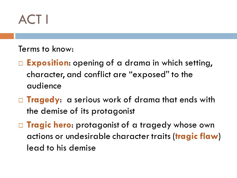 ACT I Terms to know: Exposition: opening of a drama in which setting, character, and conflict are exposed to the audience.