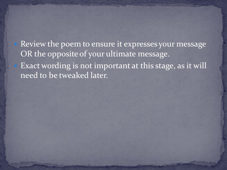 Review the poem to ensure it expresses your message OR the opposite of your ultimate message.