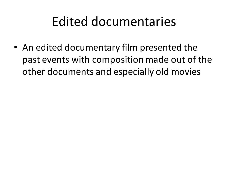 Edited documentaries An edited documentary film presented the past events with composition made out of the other documents and especially old movies.