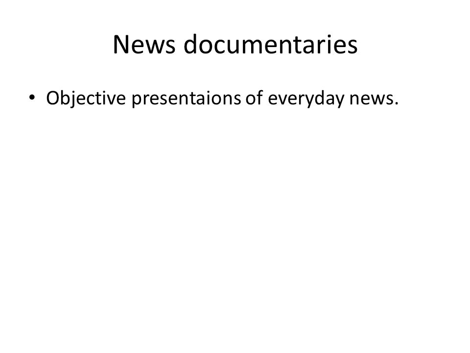 News documentaries Objective presentaions of everyday news.