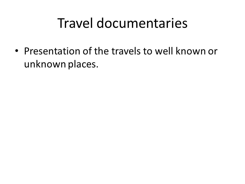 Travel documentaries Presentation of the travels to well known or unknown places.