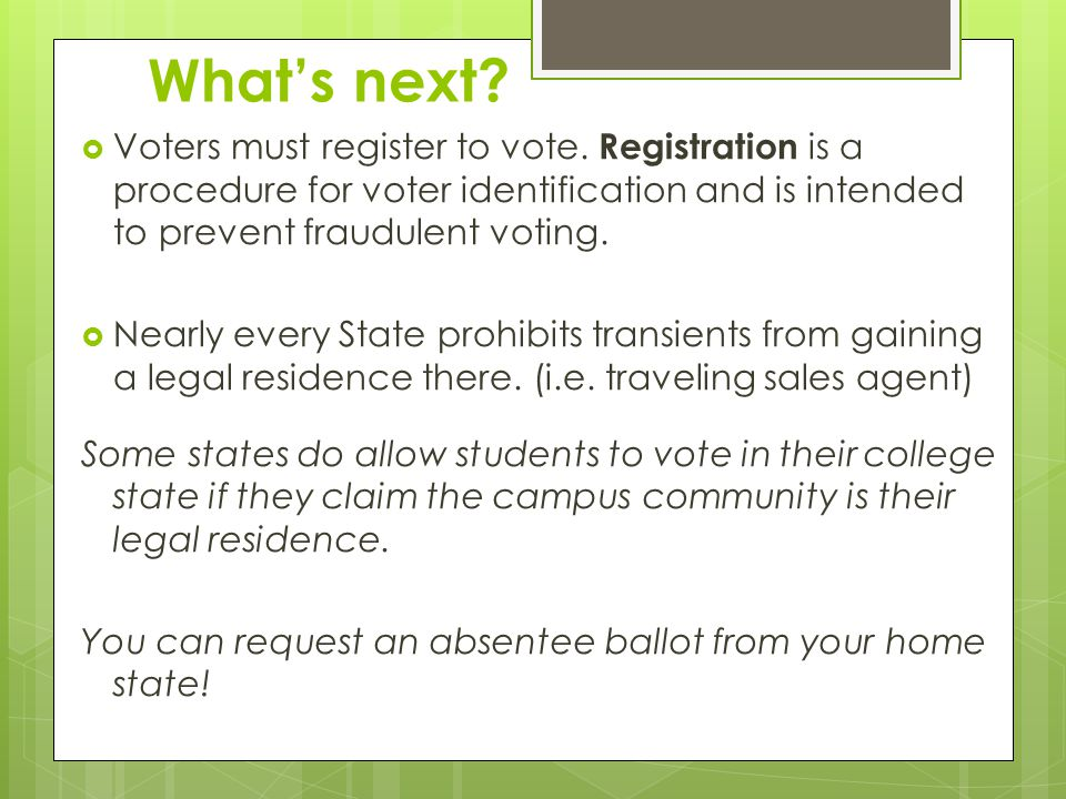 What's next Voters must register to vote. Registration is a procedure for voter identification and is intended to prevent fraudulent voting.