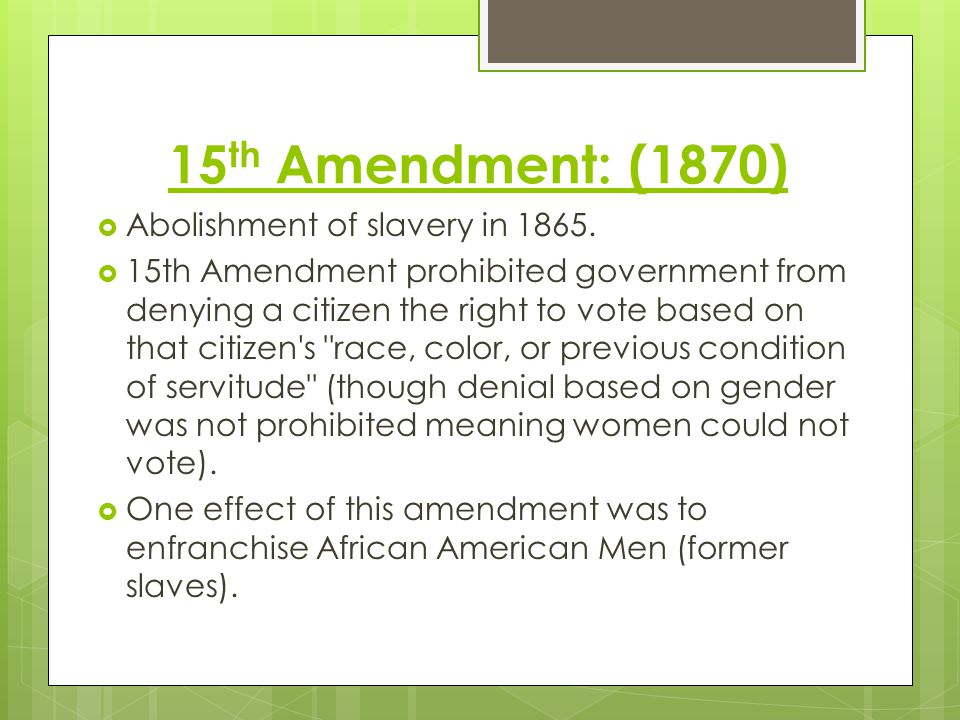 15th Amendment: (1870) Abolishment of slavery in 1865.