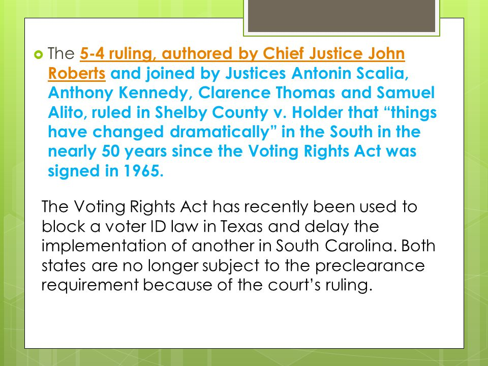The 5-4 ruling, authored by Chief Justice John Roberts and joined by Justices Antonin Scalia, Anthony Kennedy, Clarence Thomas and Samuel Alito, ruled in Shelby County v. Holder that things have changed dramatically in the South in the nearly 50 years since the Voting Rights Act was signed in 1965.