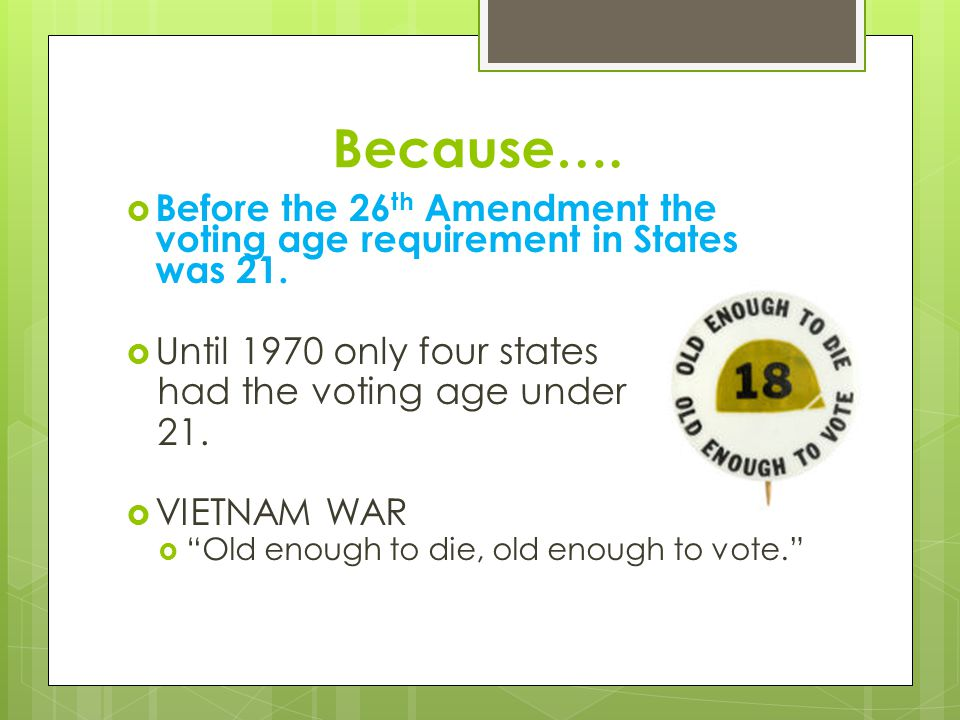 Because…. Before the 26th Amendment the voting age requirement in States was 21. Until 1970 only four states.