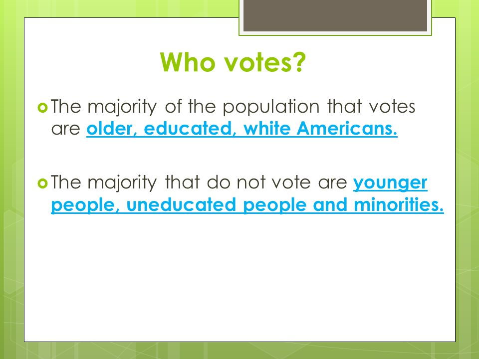 Who votes The majority of the population that votes are older, educated, white Americans.