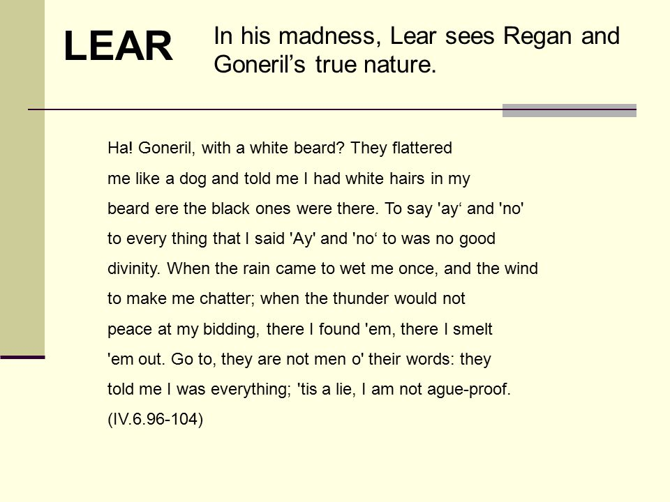 LEAR In his madness, Lear sees Regan and Goneril's true nature.