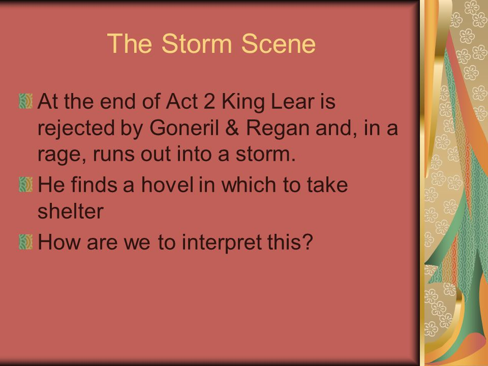 The Storm Scene At the end of Act 2 King Lear is rejected by Goneril & Regan and, in a rage, runs out into a storm.