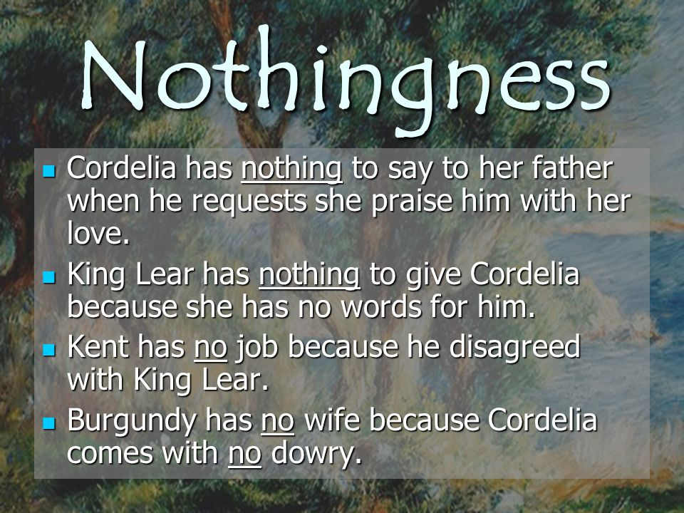 Nothingness Cordelia has nothing to say to her father when he requests she praise him with her love.