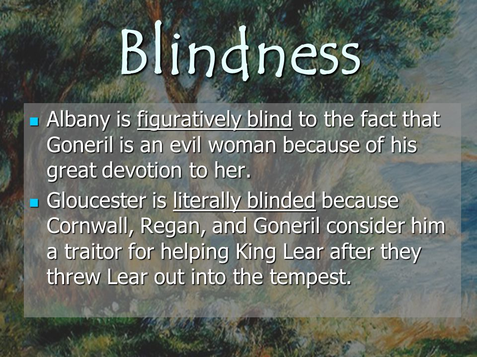 Blindness Albany is figuratively blind to the fact that Goneril is an evil woman because of his great devotion to her.