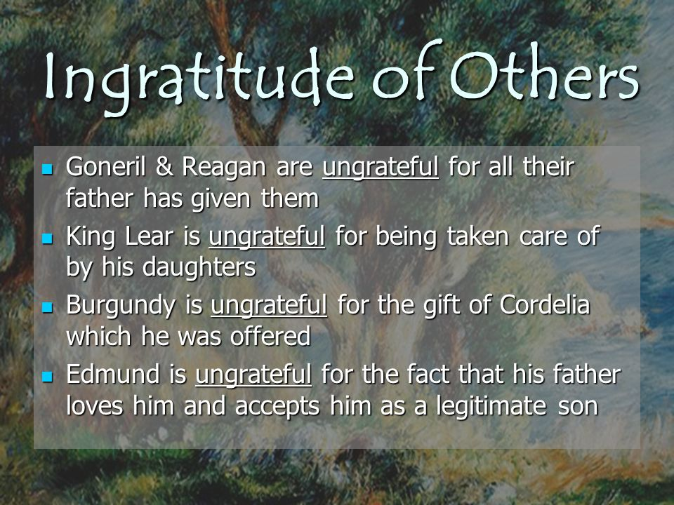 Ingratitude of Others Goneril & Reagan are ungrateful for all their father has given them.
