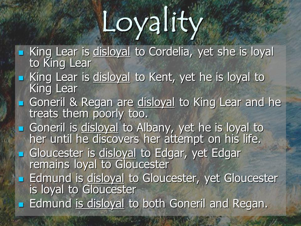 Loyality King Lear is disloyal to Cordelia, yet she is loyal to King Lear. King Lear is disloyal to Kent, yet he is loyal to King Lear.