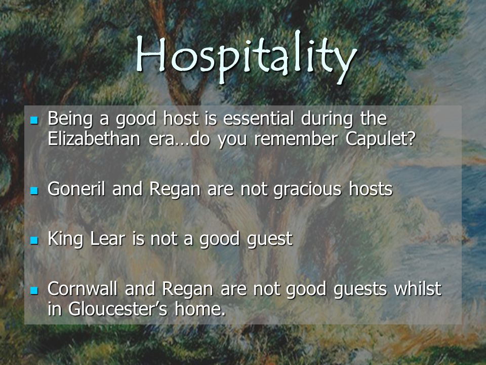 Hospitality Being a good host is essential during the Elizabethan era…do you remember Capulet Goneril and Regan are not gracious hosts.
