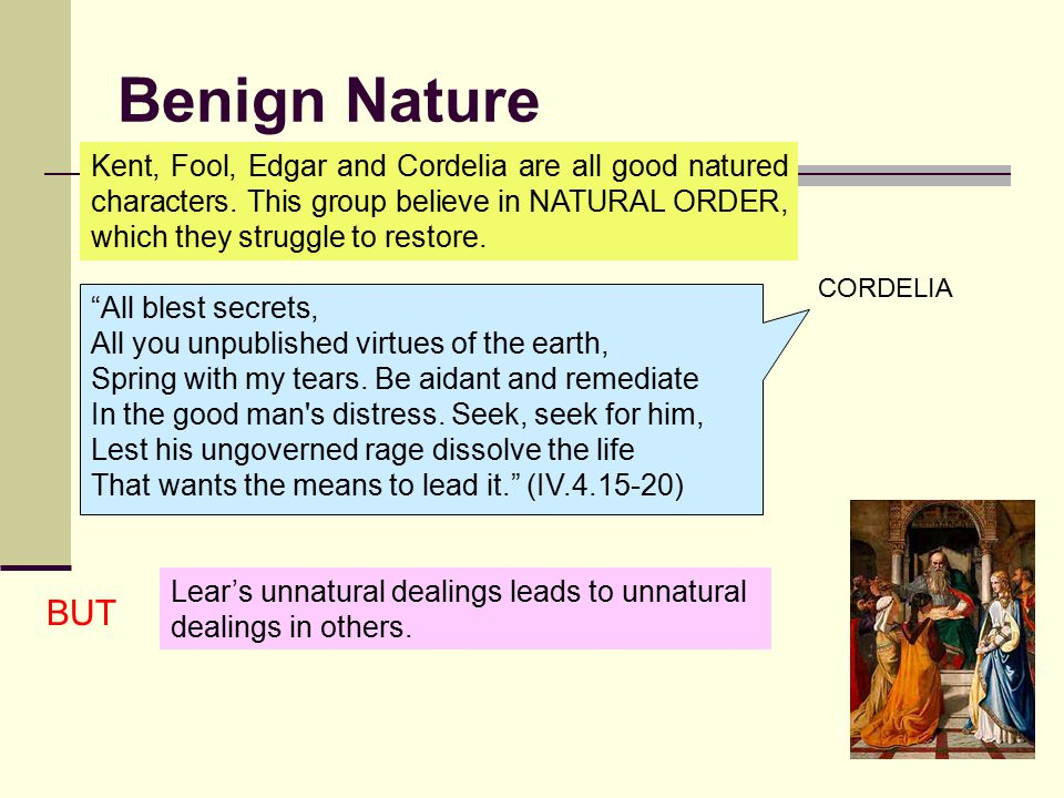 Benign Nature Kent, Fool, Edgar and Cordelia are all good natured characters. This group believe in NATURAL ORDER, which they struggle to restore.