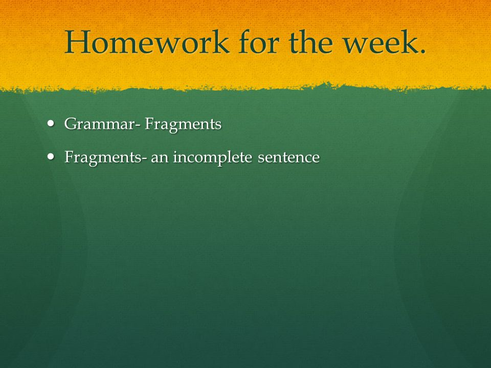 Homework for the week. Grammar- Fragments
