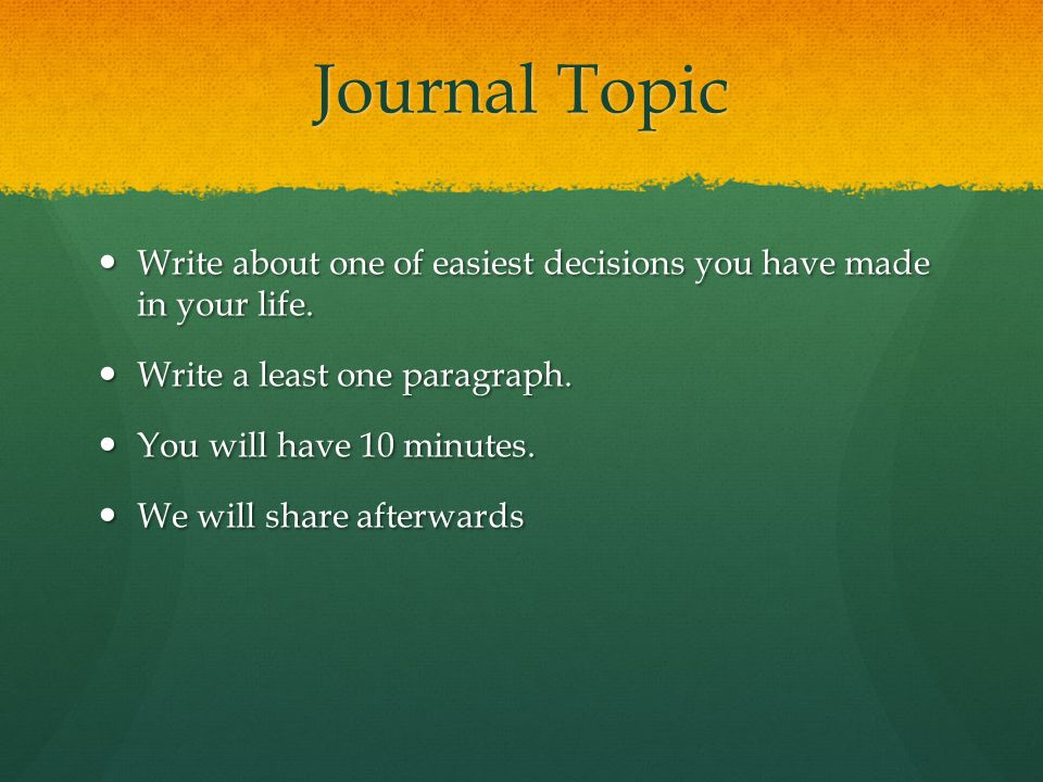 Journal Topic Write about one of easiest decisions you have made in your life. Write a least one paragraph.