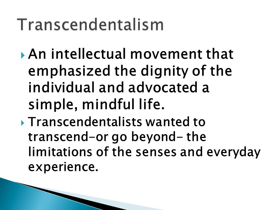 Transcendentalism An intellectual movement that emphasized the dignity of the individual and advocated a simple, mindful life.