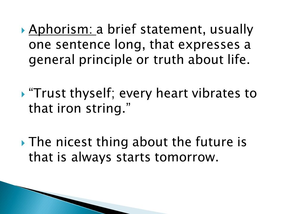 Aphorism: a brief statement, usually one sentence long, that expresses a general principle or truth about life.