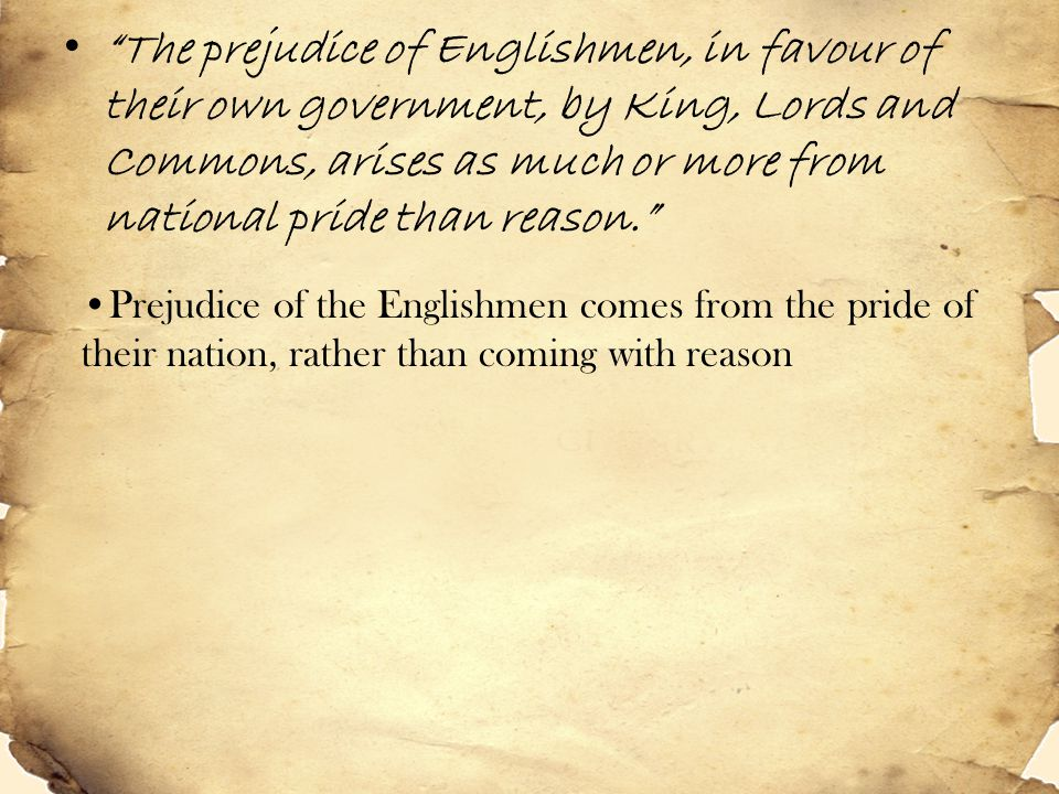 The prejudice of Englishmen, in favour of their own government, by King, Lords and Commons, arises as much or more from national pride than reason.