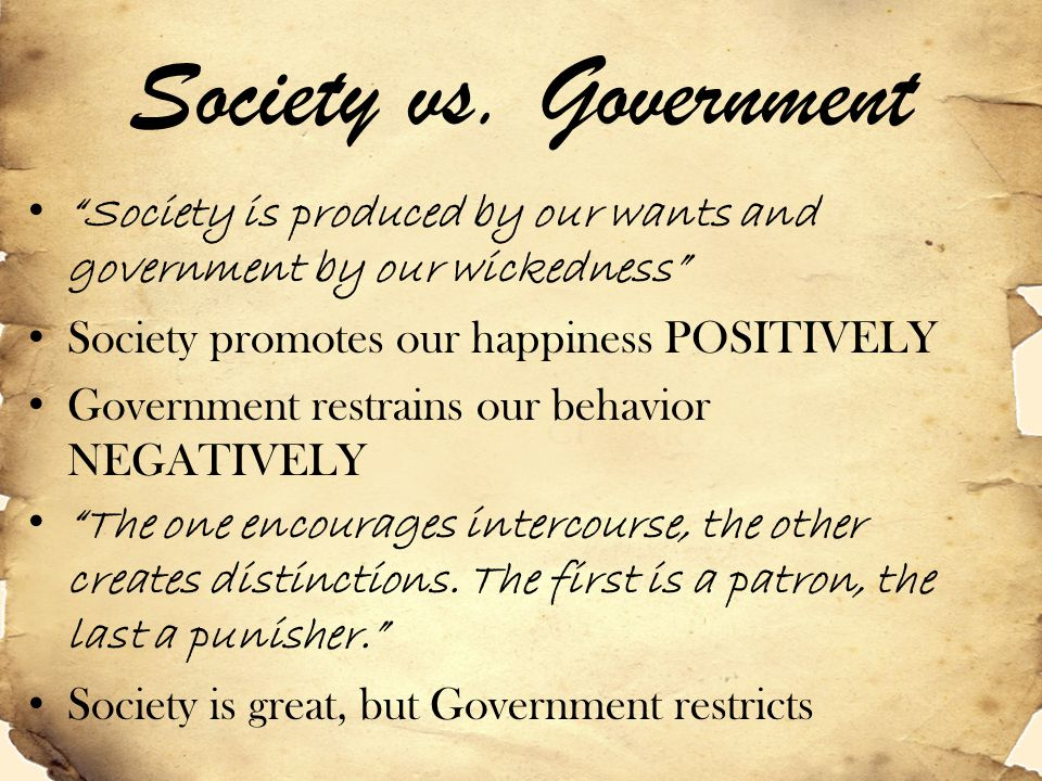 Society vs. Government Society is produced by our wants and government by our wickedness Society promotes our happiness POSITIVELY.
