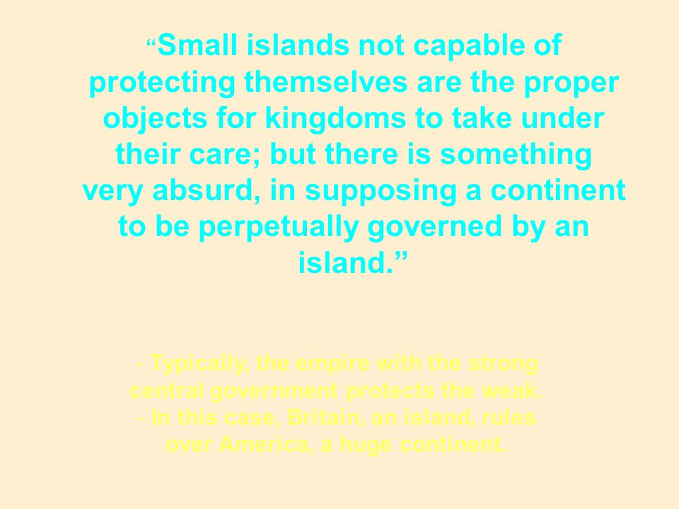 Small islands not capable of protecting themselves are the proper objects for kingdoms to take under their care; but there is something very absurd, in supposing a continent to be perpetually governed by an island.