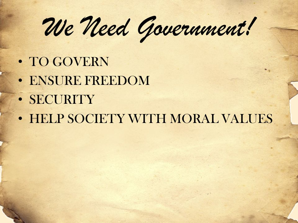 We Need Government! TO GOVERN ENSURE FREEDOM SECURITY