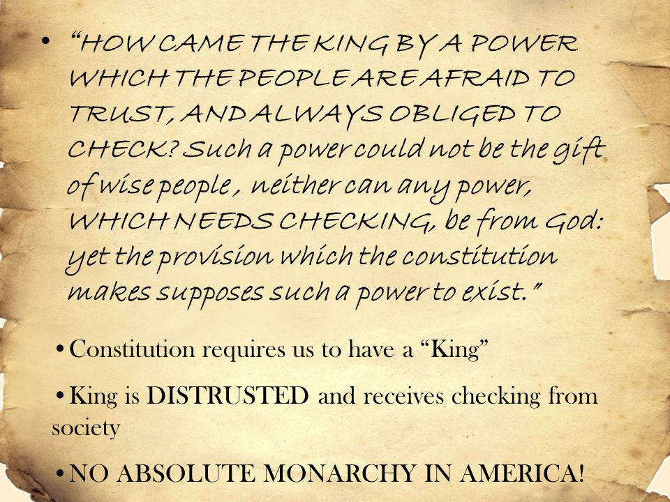 HOW CAME THE KING BY A POWER WHICH THE PEOPLE ARE AFRAID TO TRUST, AND ALWAYS OBLIGED TO CHECK Such a power could not be the gift of wise people , neither can any power, WHICH NEEDS CHECKING, be from God: yet the provision which the constitution makes supposes such a power to exist.