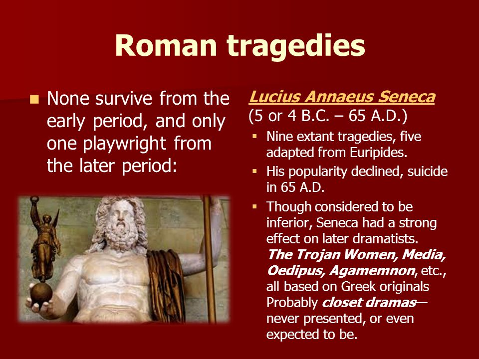 Roman tragedies None survive from the early period, and only one playwright from the later period: Lucius Annaeus Seneca (5 or 4 B.C. – 65 A.D.)