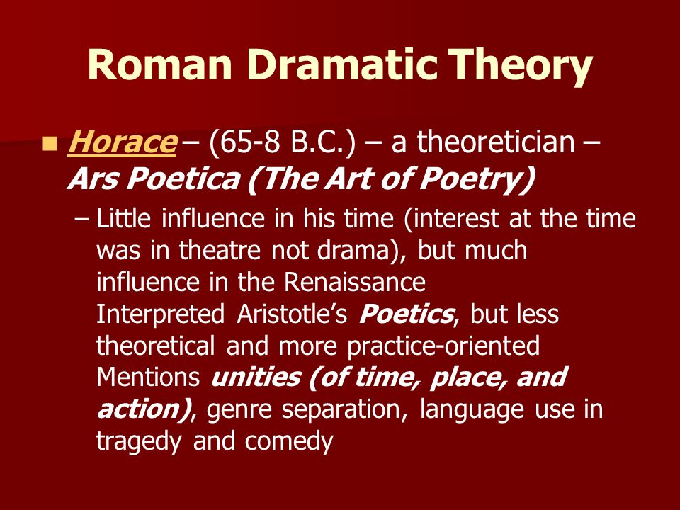 Roman Dramatic Theory Horace – (65-8 B.C.) – a theoretician – Ars Poetica (The Art of Poetry)