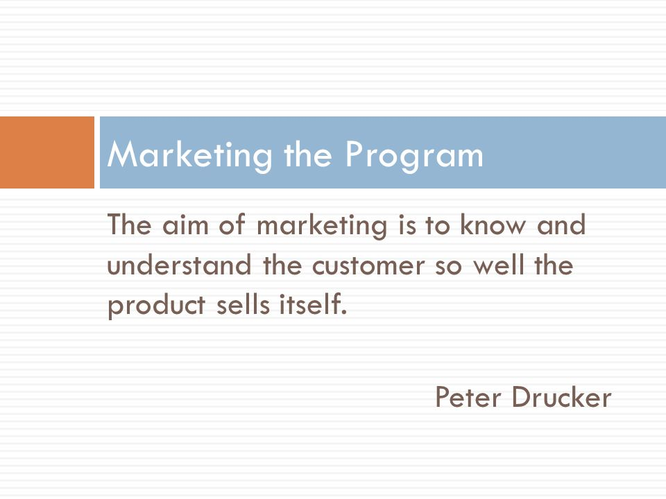 Marketing the Program The aim of marketing is to know and understand the customer so well the product sells itself.